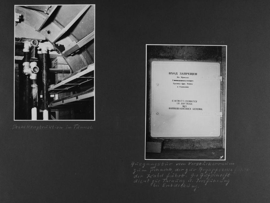 [Bild 1: Mehrere Stahlrohre sind zu einer etwa T-förmigen Konstruktion verbunden. Unten rechts verlaufen zwei übereinander liegende offene Leitungsführungen, die Decke ist eine halbrunde Stahlkonstruktion mit Verstrebungen.] [handschriftliche Ergänzung: Stahlkonstruktion im Tunnel]  [Bild 2: Eine große helle Stahltür, auf der linken Seite verschlossen mit zwei Drehknäufen, ist zuerst auf Russisch und darunter auf Deutsch mit folgendem beschriftet:  Eintritt-verboten Im Auftrage des kommandierenden General] [handschriftliche Ergänzung: Ausgangstür vom Verstärkerraum zum Schacht, der zur Anzapfstelle [wegradiert: führt] der Kabel führt. Die Aufschrift dient zur Tarnung u. Irreführung bei Entdeckung.]