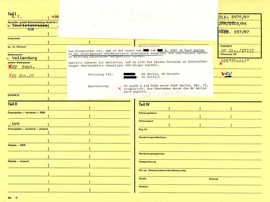 [Mittels der Sichtlochkartei-Nummer zugänglich kann das gelbe 'Formblatt 404' in DIN A 4, neben den Personengrunddaten, stichwortartige Hinweise zum Grund der Erfassung, deren Rechtsnorm sowie örtliche und zeitliche Angaben des Vorkommnisses notiert haben. Erneut sind weitere Erfassungen und Ablage-Nummern vorzufinden. Im Falle der resultierenden 'operativen Bearbeitung' wären hier auch u.a. Vorgangsart, Registrier-Nummer und die Verantwortlichkeiten eingetragen worden. An diesem Beispiel der ZKG sind zwei weiße Zettel hintereinander mittig auf die Dokumentenkartei aufgeklebt. Der Text des unteren angebrachten Blattes:]  das Bruderorgan mit, daß in der Nacht vom [anonymisiert]. zum [unterstrichen: [anonymisiert]. 8. 1987 im Raum Sopron an der Staatsgrenze UVR/Osterreich Grenzalarm ausgelöst] und nachfolgend Spuren in Richtung Österreich festgestellt wurden.  Operativ bekannt ist weiterhin, daß es sich bei beiden Personen um Rückverbindungen übersiedelter ehemaliger DDR-Bürger handelt.  Abteilung XII: [anonymisiert]:BV Berlin, KD Marzahn [anonymisiert]: HA XVIII/1  Bearbeitung: EV gemäß § 213 durch PdVP Berlin, Dez II, eingeleitet. Die Übernahme durch die BV Berlin wird geprüft.