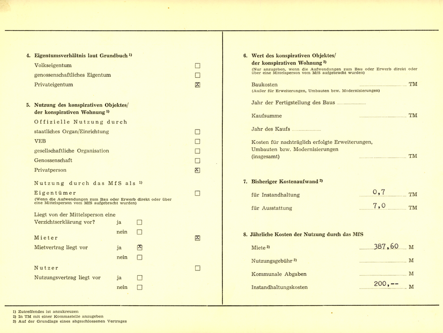 4. Eigentumsverhältnis laut Grundbuch^1) Volkseigentum [Auslassung] genossenschaftliches Eigentum [Auslassung] Privateigentum x  5. Nutzung des konspirativen Objektes/ der konspirativen Wohnung 1) Offizielle Nutzung durch staatliches Organ/Einrichtung [Auslassung] VEB [Auslassung] gesellschaftliche Organisation [Auslassung] Genossenschaft [Auslassung] Privatperson x  Nutzung durch das MfS als ^1) Eigentümer; (Wenn die Aufwendungen zum Bau oder Erwerb direkt oder über eine Mittelsperson vom MfS aufgebracht wurden); [Auslassung] Liegt von der Mittelsperson eine Verzichtserklärung vor?; ja [Auslassung]; nein  [Auslassung] Mieter x Mietvertrag liegt vor; ja x; nein [Auslassung] Nutzer  [Auslassung] Nutzungsvertrag liegt vor; ja [Auslassung]; nein [Auslassung]  6. Wert des konspirativen Objektes/ der konspirativen Wohnung^2) (Nur anzugeben, wenn die Aufwendungen zum Bau oder Erwerb direkt oder über eine Mittelsperson vom MfS aufgebracht wurden) Baukosten [Auslassung] TM; (Außer für Erweiterungen, Umbauten bzw. Modernisierungen) Jahr der Fertigstellung des Baus [Auslassung]  Kaufsumme [Auslassung] TM Jahr des Kaufs [Auslassung]  Kosten für nachträglich erfolgte Erweiterungen, Umbauten bzw. Modernisierungen (insgesamt) [Auslassung] TM  7. Bisheriger Kostenaufwand^2) für Instandhaltung 0,7 TM für Ausstattung 7,0 TM  8. Jährliche Kosten der Nutzung durch das MfS Miete^3) 387,60 M Nutzungsgebühr^3) [Auslassung] M Kommunale Abgaben [Auslassung] M Instandhaltungskosten 200,-- M  ^1) Zutreffendes ist anzukreuzen ^2) In TM mit einer Kommastelle anzugeben ^3) Auf der Grundlage eines abgeschlossenen Vertrages