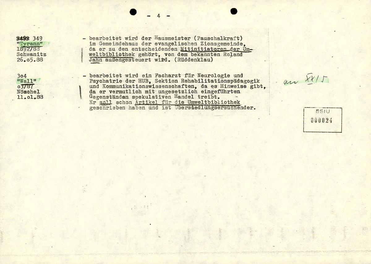 [durchgestrichen: unleserlich] 349; [manuell grün markiert: 'Tyrann']; 1892/88; Schwanitz; 26.05.88 - bearbeitet wird der Hausmeister (Pauschalkraft) im Gemeindehaus der evangelischen Zionsgemeinde, da er zu entscheidenden Mitinitiatoren der Umweltbibliothek gehört, von dem bekannten Roland Jahn außengesteuert wird. (Rüddenklau)  304; [manuell grün markiert: 'Wall']; 03/87; Nöschel; 11.01.88 - bearbeitet wird ein Facharzt für Neurologie und Psychiatrie der HUB, Sektion Rehabilitierungspädagogik und Kommunikationswissenschaften, da es Hinweise gibt, da er vermeintlich mit ungesetzlich eingeführten Gegenständen spekulativen Handel treibt. Er soll schon Artikel für die Umweltbibliothek geschrieben haben und ist Übersiedlungsersuchender. [handschriftliche Ergänzung, manuell grün markiert: an XX/5]