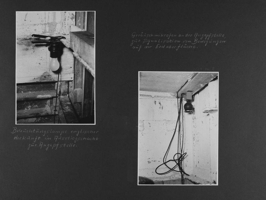 [Bild 1: An einer Klemmzwinge ist eine Glühlampe nebst Fassung befestigt. Diese ist an einen Vorsprung angebracht, die Leitung hängt in einen Schacht mit einer Holzleiter hinunter.] [handschriftliche Ergänzung: Beleuchtungslampe englischer Herkunft im Ausstiegsschacht zur Anzapfstelle.]  [handschriftliche Ergänzung:Geräuschmikrofon an der Anzapfstelle zur Signalisation von Bewegungen auf der Erdoberfläche.] [Bild 2: An einem Holzbalken einer weiß getünchten Wand hängt ein kugelförmiges schwarzes Gerät. Die dazugehörige Leitung hängt unordentlich verknäult daran herab.]