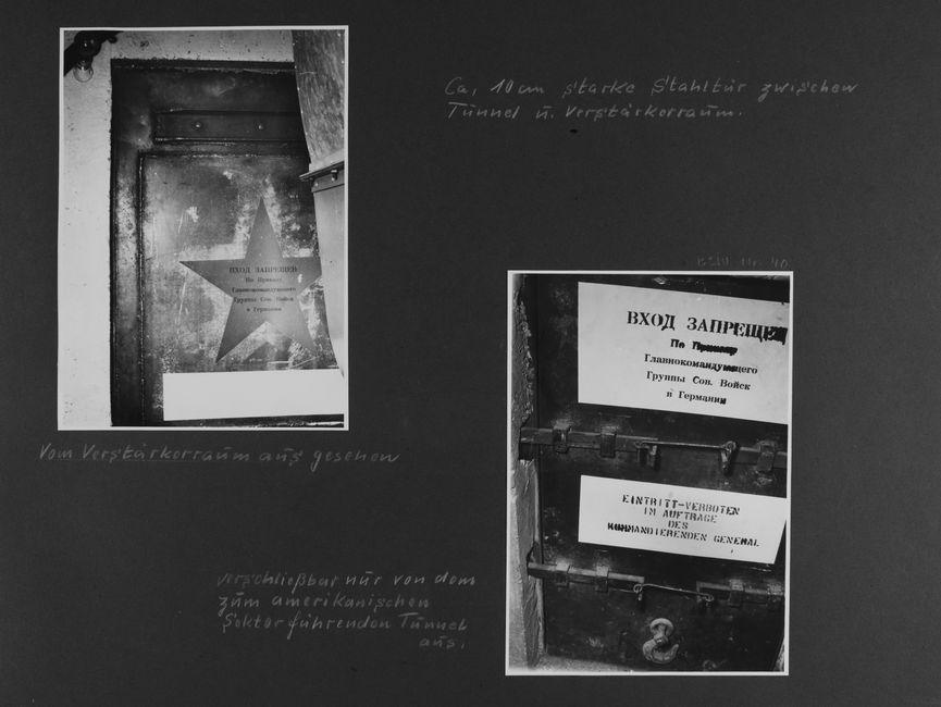 [handschriftliche Ergänzung: Ca. 10 cm starke Stahltür zwischen Tunnel u. Verstärkerraum.]  [Bild 1: Ausschnitt der oberen Ecke einer geschlossenen Stahltür. Auf ihr ist ein Stern zu erkennen, der mit kyrillischen Buchstaben, demnach vermutlich in Russisch, beschriftet ist.] [handschriftliche Ergänzung: Vom Verstärkerraum aus gesehen]  [Bild 2: An einer geschlossenen Tür mit zwei Querriegeln hängen zwei Schilder. Das obere ist mit kyrillischen Buchstaben vermutlich in Russischer Sprache beschriftet. Auf dem Schild darunter steht in Deutsch: Eintritt-verboten im Auftrage des kommandierenden General] [handschriftliche Ergänzung: verschließbar nur von dem zum amerikanischen Sektor führenden Tunnel aus.]