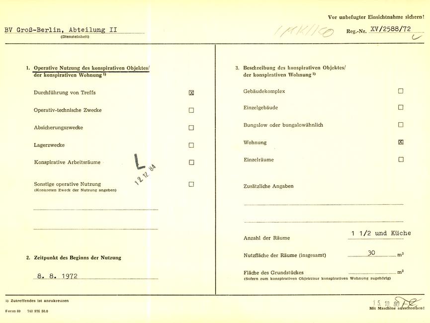 [Zu sehen ist das gelbe 'Formblatt 80' im DIN A4 Format.]  Vor unbefugter Einsichtnahme sichern!  BV Groß-Berlin, Abteilung II (Diensteinheit)  [handschriftliche Ergänzung: IMK/KO]; Reg.-Nr. XV/ 2588/72  [manuell abgehakt]  1. Operative Nutzung des konspirativen Objektes/ der konspirativen Wohnung ^1) Durchführung von Treffsx Operativ-technische Zwecke [Auslassung] Absicherungszwecke [Auslassung] Lagerzwecke [Auslassung] Konspirative Arbeitsräume [Auslassung] Sonstige operative Nutzung [Auslassung] (Konkreten Zweck der Nutzung angeben)  [Stempel: L] [Stempel: 12.12.84]  2. Zeitpunkt des Beginns der Nutzung 08.08.1972  3. Beschreibung des konspirativen Objektes/ der konspirativen Wohnung ^1)  Gebäudekomplex [Auslassung] Einzelgebäude [Auslassung] Bungalow oder bungalowähnlich [Auslassung] Wohnung x Einzelräume[Auslassung] Zusätzliche Angaben [Auslassung]  Anzahl der Räume 1 1/2 und Küche Nutzfläche der Räume (insgesamt) 30 m^2 Fläche des Grundstückes [Auslassung] m^2 (Sofern zum konspirativen Objekt/zur konspirativen Wohnung zugehörig)  ^1) Zutreffendes Ist anzukreuzen   [Stempel: 15.10.80] [Kürzel: Fl.] Mit Maschine ausschreiben!