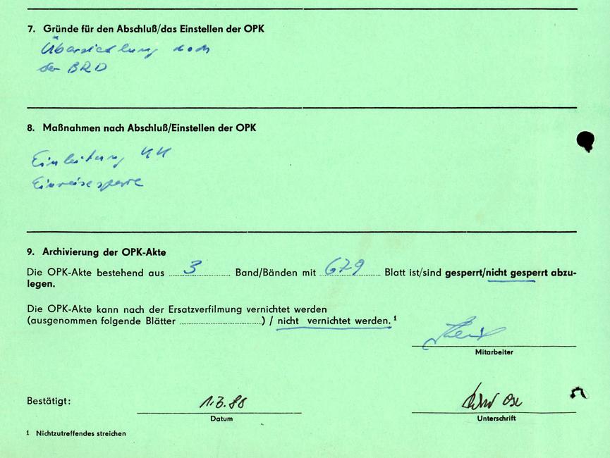 5. Nachweis der überprüften Informationsspeicher VSH; ZPDB; VI; M; PZF; KMK; Kaderakte; WKK; Pers.-Kontr. VP [Auslassung];[Auslassung]; [Auslassung]; [Auslassung]; [Auslassung]; [Auslassung]; [Auslassung]; [Auslassung]; [Auslassung]  6. Kontrolle Wiedervorlage: monatlich; vierteljährlich; halbjährlich [Auslassung]; [Auslassung]; [Auslassung]  Kontrolle durch: Leiter Stellvertreter des Leiters Referatsleiter/Arbeitsgruppenleiter Auswerter [Auslassungen]  Signum über durchgeführte Kontrollen: Jan.; Febr.; März; April; Mai; Juni; Juli; Aug.; Sept.; Okt.; Nov.; Dez. [Auslassung];[Auslassung]; [Auslassung]; [Auslassung]; [Auslassung]; [Auslassung]; [Auslassung]; [Auslassung]; [Auslassung]; [Auslassung]; [Auslassung]; [Auslassung]   Kontrollvermerke auf Blatt der Akte: [Auslassung]  7. Gründe für den Abschluß/das Einstellen der OPK [handschriftliche Ergänzung: Übersiedlung nach der BRD]  8. Maßnahmen nach Abschluß/Einstellen der OPK [handschriftliche Ergänzung: Einleitung KK Einreisesperre]  9. Archivierung der OPK-Akte Die OPK-Akte bestehend aus [handschriftliche Ergänzung: 3] Band/Bänden mit Blatt [handschriftliche Ergänzung: 679] ist/sind gesperrt/[unterstrichen:nicht gesperrt] abzulegen.  Die OPK-Akte kann nach der Ersatzverfilmung vernichtet werden (ausgenommen folgende Blätter) / [unterstrichen: nicht vernichtet werden^1.]  [Unterschrift unleserlich] Mitarbeiter  Bestätigt: [handschriftliche Ergänzung: 01.03.88] Datum  [Unterschrift unleserlich] Unterschrift  ^1 Nichtzutreffendes streichen