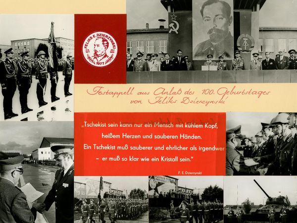 [Zu sehen ist eine Fotocollage aus Aufnahmen vom Festappell anlässlich des 100. Geburtstags von Dzierżyński. Neben Ehrenparaden ist auch Erich Mielke am Rednerpult zu sehen, dabei steht er von einem großen Porträt von Dzierżyński, eingerahmt von der Flagge der Sowjetunion und der DDR. Handschriftlich steht in rot auf beigem Papier: 'Festappell aus Anlaß des 100. Geburtstages von Feliks Dzierzynski'. Darunter mittig im Bild weiße Schrift auf rotem Grund gedruckt das Zitat: ' 'Tschekist sein kann nur ein Mensch mit kühlem Kopf, heißem Herzen und sauberen Händen. Ein Tschekist muß sauberer und ehrlicher als irgendwer - er muß so klar wie ein Kristall sein.' F. E. Dzierzynski'