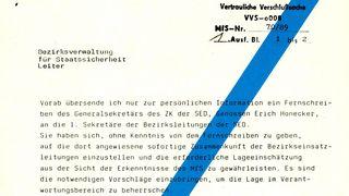 [Stempel: 103625]  Ministerrat der Deutschen Demokratischen Republik Ministerium für Staatssicherheit Der Minister  Berlin, 08.10.1989  Vertrauliche Verschlußsache VVS-o008 MfS-Nr. 70/89 [handschriftliche Ergänzung: 1.] Ausf. Bl. 1 bis 2  Bezirksverwaltung für Staatssicherheit Leiter  Vorab übersende ich nur zur persönlichen Information ein Fernschreiben des Generalsekretärs des ZK der SED, Genossen Erich Honecker, an die 1. Sekretäre der Bezirksleitungen der SED. Sie haben sich, ohne Kenntnis von dem Fernschreiben zu geben, auf die dort angewiesene sofortige Zusammenkunft der Berzirkseinsatzleitungen einzustellen und die erforderliche Lageeinschätzung aus der Sicht der Erkenntnisse der MfS zu gewährleisten. Es sind die notwendigen Vorschläge einzubringen, um die Lage im Verantwortungsbereich zu beherrschen.  Weitere Weisungen folgen.  [Unterschrift: Mielke] Armeegeneral  Anlage
